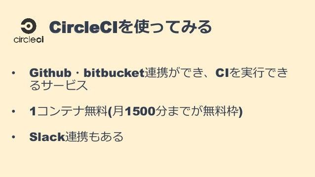 CircleCIを使ってみる • Github・bitbucket連携ができ、CIを実行でき るサービス • 1コンテナ無料(月1500分までが無料枠) • Slack連携もある