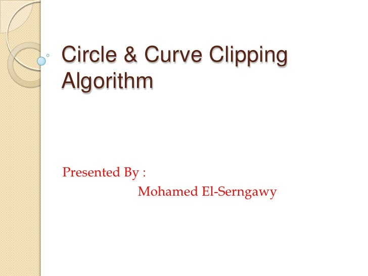 Circle & Curve Clipping Algorithm<br />Presented By : <br />            Mohamed El-Serngawy<br />