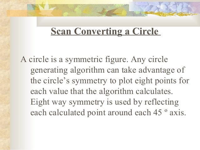 Scan Converting a CircleA circle is a symmetric figure. Any circle  generating algorithm can take advantage of  the circle...