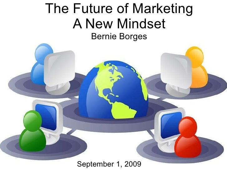 The Future of Marketing A New Mindset Bernie Borges September 1, 2009