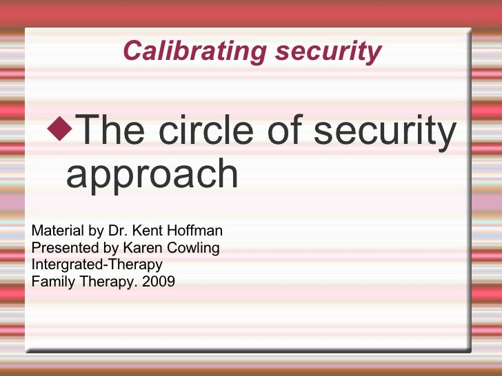 Calibrating security <ul><li>The circle of security approach </li></ul>Material by Dr. Kent Hoffman Presented by Karen Cow...