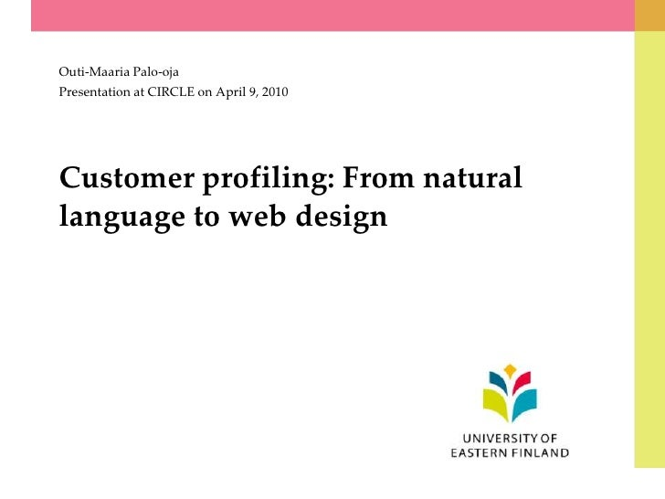 Customer profiling: From natural language to web design<br />Outi-Maaria Palo-oja<br />Presentation at CIRCLE on April 9, ...