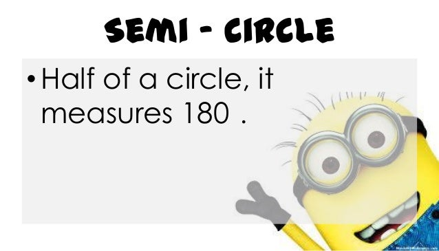 Semi - circle • Half of a circle, it measures 180 .