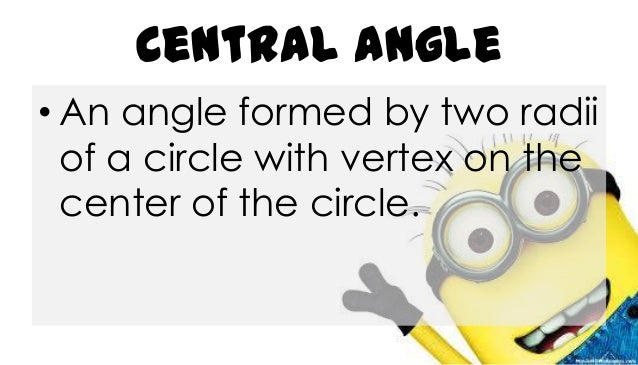 Central Angle • An angle formed by two radii of a circle with vertex on the center of the circle.