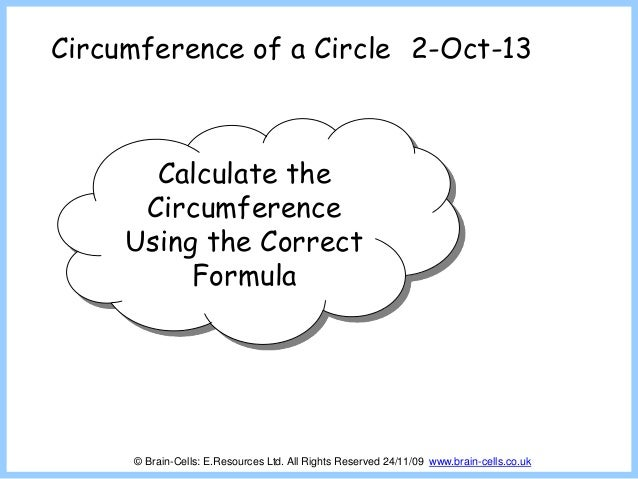 Circumference of a Circle Calculate the Circumference Using the Correct Formula 2-Oct-13 © Brain-Cells: E.Resources Ltd. A...