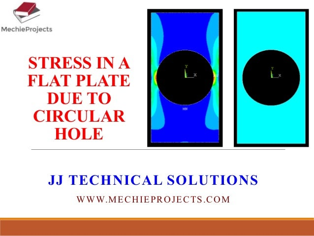 STRESS IN A FLAT PLATE DUE TO CIRCULAR HOLE JJ TECHNICAL SOLUTIONS WWW.MECHIEPROJECTS.COM