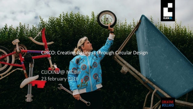 CIRCO: Creating Business through Circular Design CLICKNL @ MCBW 23 february 2016