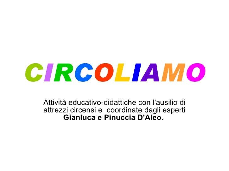 C I R C O L I A M O Attività educativo-didattiche con l'ausilio di attrezzi circensi e coordinate dagli esperti  Gianluca...
