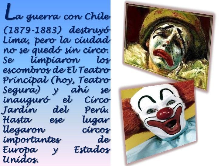 La guerra con Chile(1879-1883) destruyóLima, pero la ciudadno se quedó sin circo.Se    limpiaron        losescombros de El...