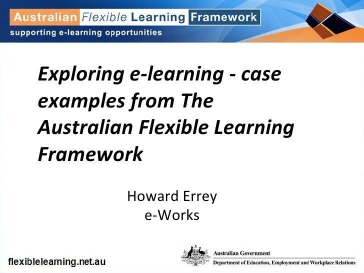 Exploring e-learning - case examples from The Australian Flexible Learning Framework Howard Errey e-Works