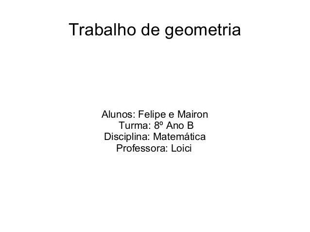 Trabalho de geometriaAlunos: Felipe e MaironTurma: 8º Ano BDisciplina: MatemáticaProfessora: Loici
