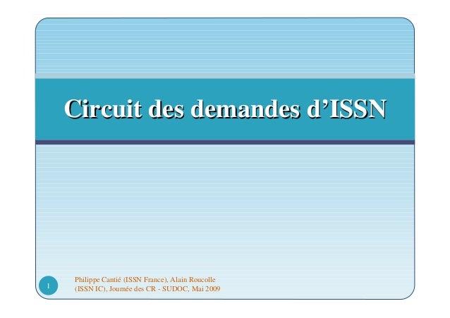 Philippe Cantié (ISSN France), Alain Roucolle (ISSN IC), Journée des CR - SUDOC, Mai 20091 Circuit des demandes dCircuit d...