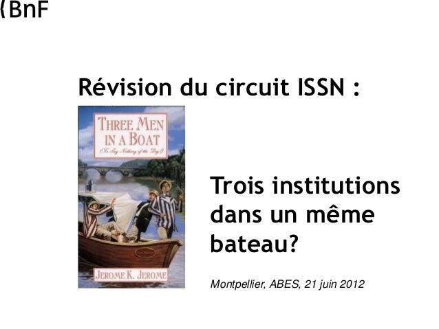 Révision du circuit ISSN : Trois institutions dans un même bateau? Montpellier, ABES, 21 juin 2012