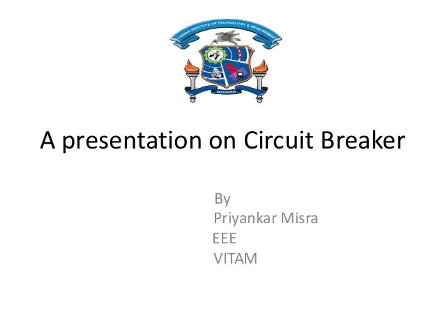 A presentation on Circuit Breaker By Priyankar Misra EEE VITAM