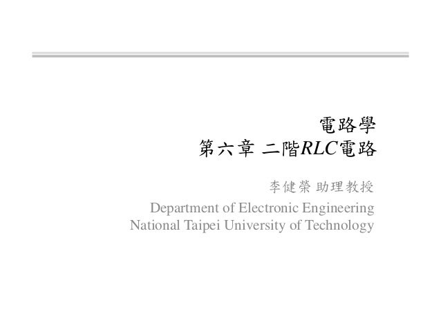 電路學 第六章 二階RLC電路 李健榮 助理教授 Department of Electronic Engineering National Taipei University of Technology