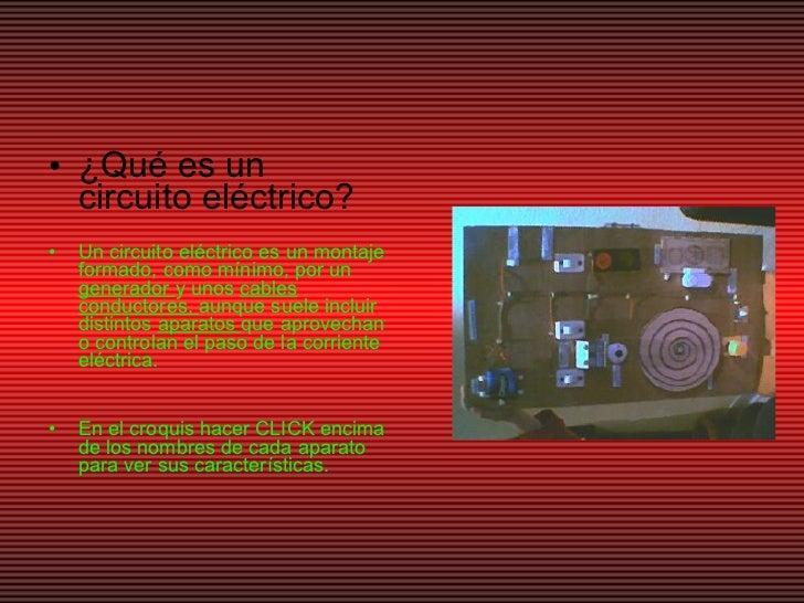 <ul><li>¿Qué es un circuito eléctrico? </li></ul><ul><li>Un circuito eléctrico es un montaje formado, como mínimo, por un ...