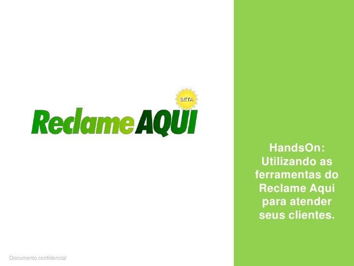 HandsOn: Utilizando as ferramentas do Reclame Aqui para atender  seus clientes.<br />Documento confidencial<br />