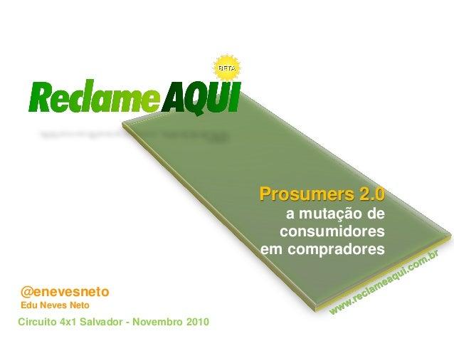 Prosumers 2.0 a mutação de consumidores em compradores Circuito 4x1 Salvador - Novembro 2010 @enevesneto Edu Neves Neto