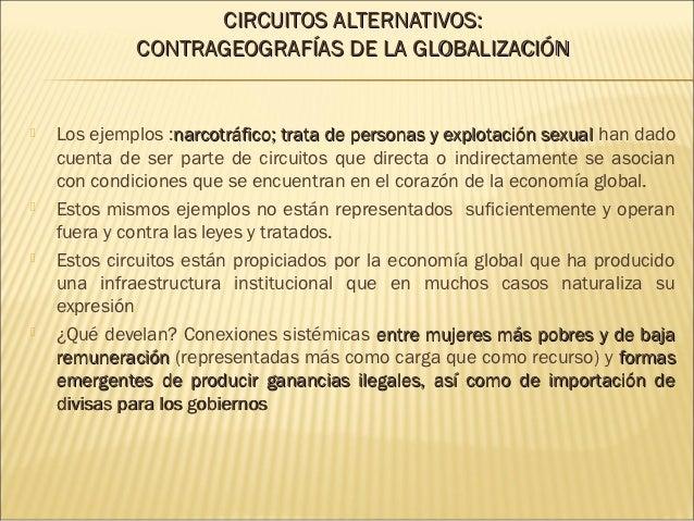 CIRCUITOS ALTERNATIVOS:             CONTRAGEOGRAFÍAS DE LA GLOBALIZACIÓN   Los ejemplos :narcotráfico; trata de personas ...