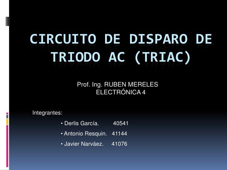 CIRCUITO DE DISPARO DE Triodo ac (triac)<br />Prof. Ing. RUBEN MERELES<br />ELECTRÓNICA 4<br />Integrantes: <br /><ul><li>...