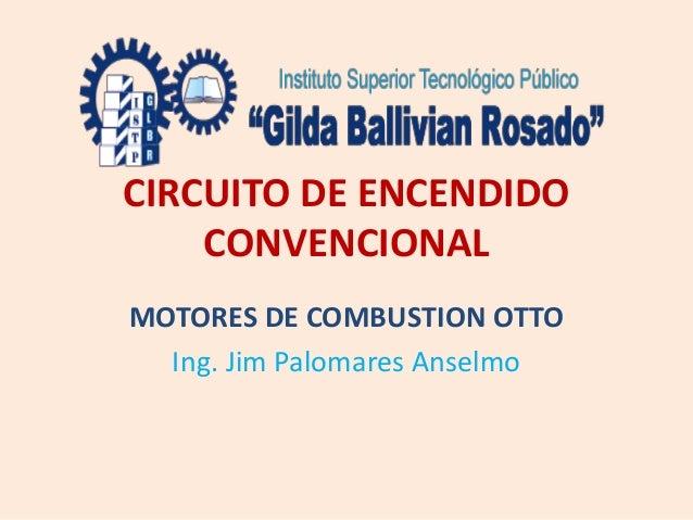 CIRCUITO DE ENCENDIDO CONVENCIONAL MOTORES DE COMBUSTION OTTO Ing. Jim Palomares Anselmo