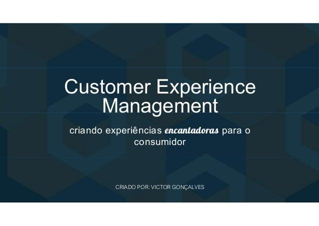 Customer Experience Management criando experiências encantadoras para o consumidor CRIADO POR: VICTOR GONÇALVES
