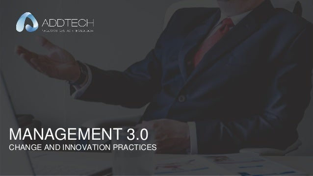 MANAGEMENT 3.0 – CHANGE AND INNOVATION PRACTICES MANAGEMENT 3.0 CHANGE AND INNOVATION PRACTICES