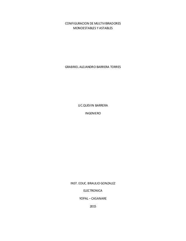 CONFIGURACION DE MULTIVIBRADORES MONOESTABLES Y ASTABLES GRABRIEL ALEJANDRO BARRERA TORRES LIC.QUEVIN BARRERA INGENIERO IN...