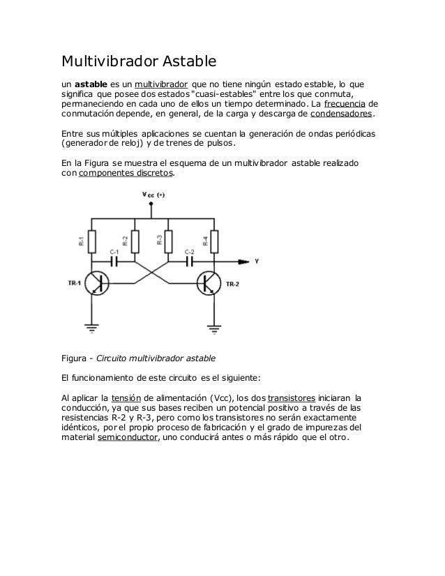 Multivibrador Astable un astable es un multivibrador que no tiene ningún estado estable, lo que significa que posee dos es...