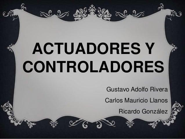 ACTUADORES Y CONTROLADORES Gustavo Adolfo Rivera Carlos Mauricio Llanos Ricardo González
