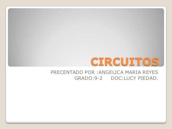 CIRCUITOSPRECENTADO POR :ANGELICA MARIA REYES        GRADO:9-2   DOC:LUCY PIEDAD.