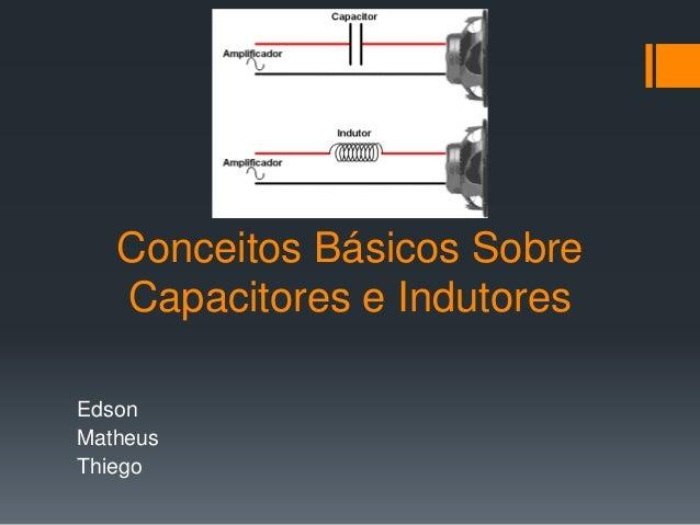 Conceitos Básicos Sobre Capacitores e Indutores Edson Matheus Thiego