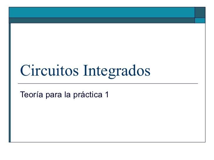 Circuitos Integrados Teoría para la práctica 1