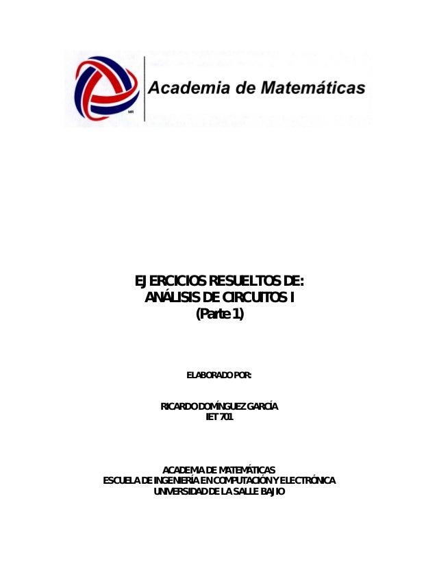 EJERCICIOS RESUELTOS DE:ANÁLISIS DE CIRCUITOS I(Parte 1)ELABORADO POR:RICARDO DOMÍNGUEZ GARCÍAIET 701ACADEMIA DE MATEMÁTIC...