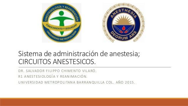 Sistema de administración de anestesia; CIRCUITOS ANESTESICOS. DR. SALVADOR FILIPPO CHIMENTO VILARÓ. R1 ANESTESIOLOGÍA Y R...