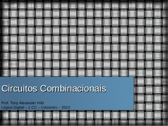 Circuitos Combinacionais Prof. Tony Alexander Hild Lógica Digital – 1 CC – Unicentro – 2013