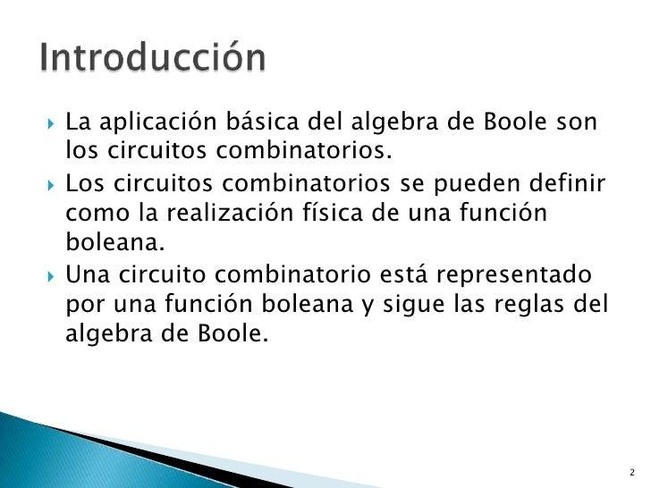    La aplicación básica del algebra de Boole son    los circuitos combinatorios.   Los circuitos combinatorios se pueden...