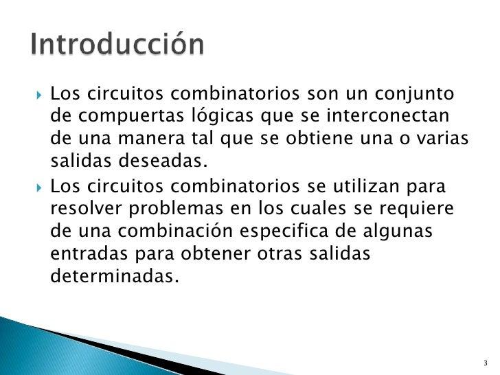    Los circuitos combinatorios son un conjunto    de compuertas lógicas que se interconectan    de una manera tal que se ...
