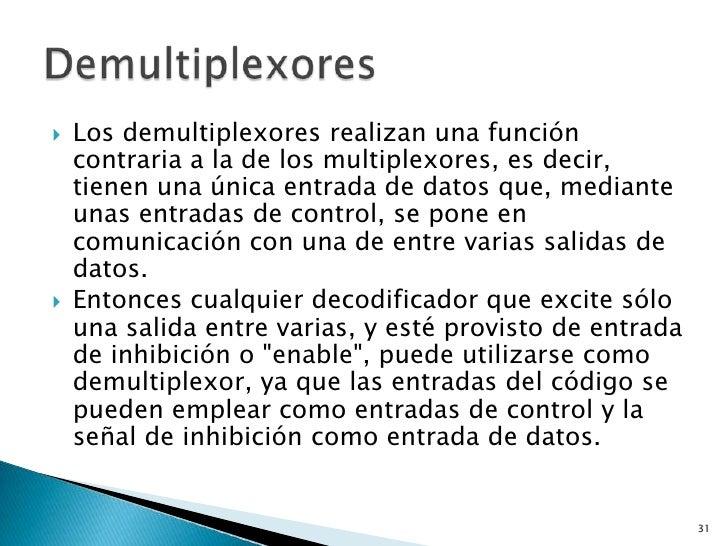    Los demultiplexores realizan una función    contraria a la de los multiplexores, es decir,    tienen una única entrada...