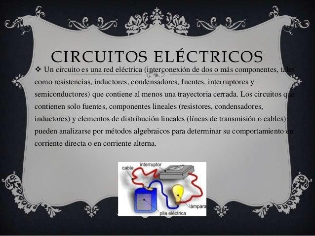 CIRCUITOS ELÉCTRICOS Un circuito es una red eléctrica (interconexión de dos o más componentes, talescomo resistencias, in...