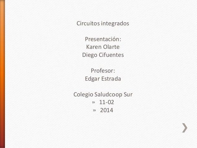 Circuitos integrados  Presentación: Karen Olarte Diego Cifuentes Profesor: Edgar Estrada Colegio Saludcoop Sur » 11-02 » 2...