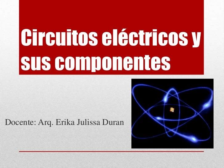 Circuitos eléctricos y sus componentes<br />Docente: Arq. Erika Julissa Duran<br />
