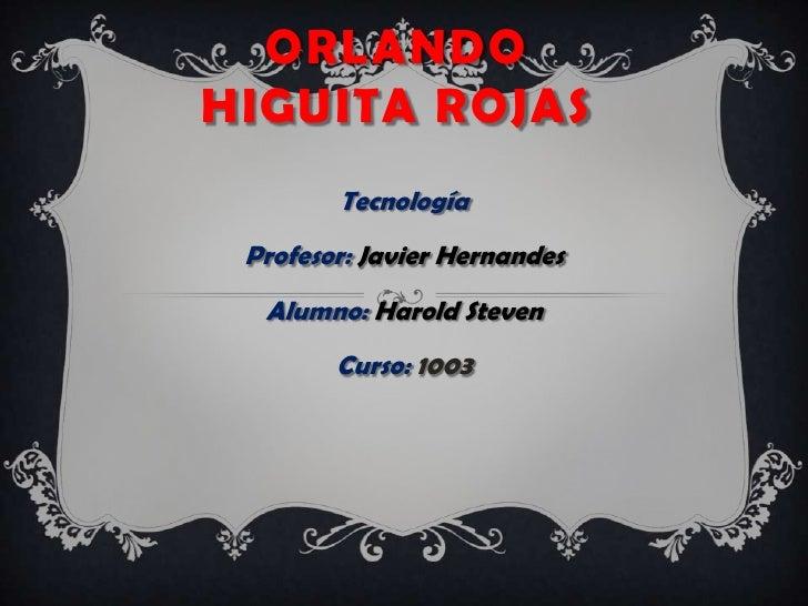 ORLANDOHIGUITA ROJAS        Tecnología Profesor: Javier Hernandes  Alumno: Harold Steven        Curso: 1003