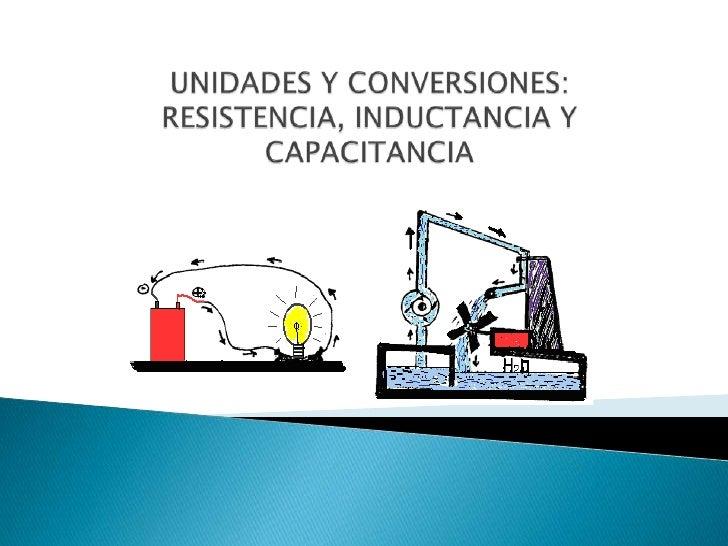 UNIDADES Y CONVERSIONES: RESISTENCIA, INDUCTANCIA Y CAPACITANCIA<br />