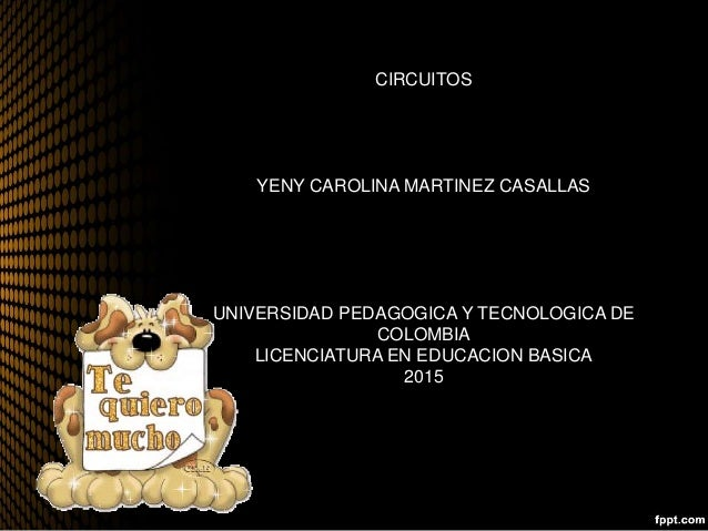 CIRCUITOS YENY CAROLINA MARTINEZ CASALLAS UNIVERSIDAD PEDAGOGICA Y TECNOLOGICA DE COLOMBIA LICENCIATURA EN EDUCACION BASIC...