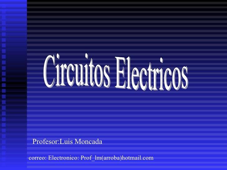 Circuitos Electricos Profesor:Luis Moncada correo: Electronico: Prof_lm(arroba)hotmail.com