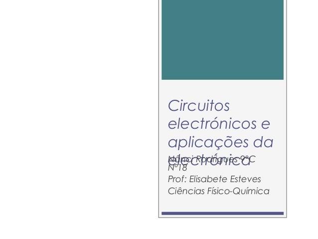 Circuitos electrónicos e aplicações da electrónicaNânci Rodrigues 9ºC Nº18 Prof: Elisabete Esteves Ciências Físico-Química