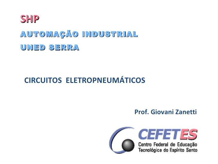 SHP AUTOMAÇÃO INDUSTRIAL UNED SERRA CIRCUITOS  ELETROPNEUMÁTICOS  Prof. Giovani Zanetti