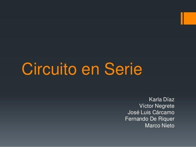 Circuito en Serie Karla Díaz Víctor Negrete José Luis Cárcamo Fernando De Riquer Marco Nieto