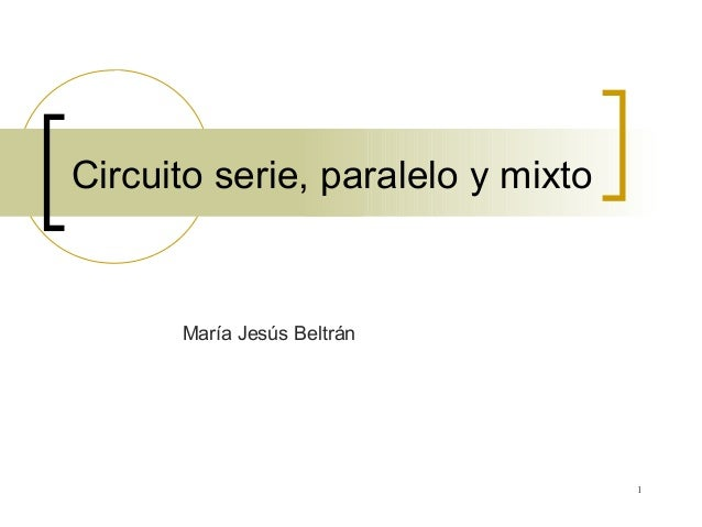 1 Circuito serie, paralelo y mixto María Jesús Beltrán